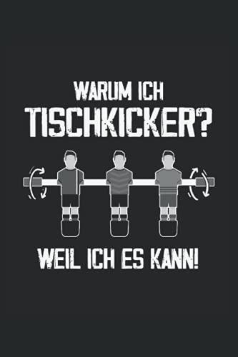 Warum ich Tischkicker? Weil ich es kann!: Tischfussball Notizbuch...