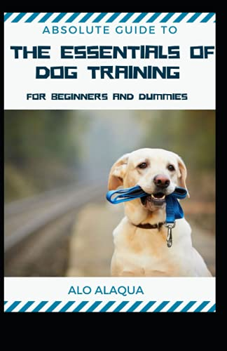 Absolute Guide To The Essentials Of Dog Training For Beginners...