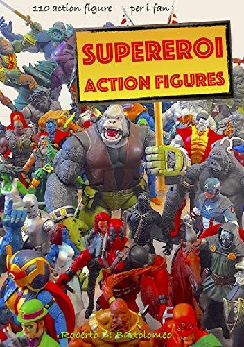 Supereroi Action Figures: 110 action figure per gli amanti della...