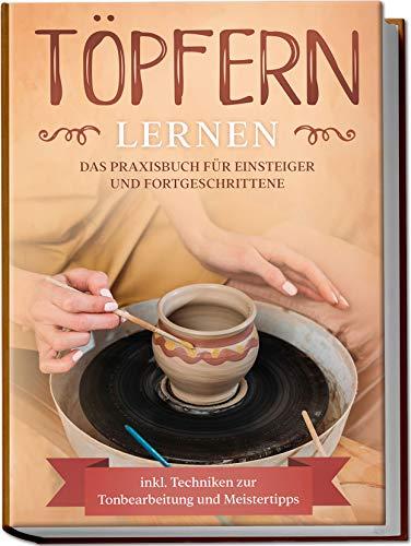 Töpfern lernen: Das Praxisbuch für Einsteiger und...