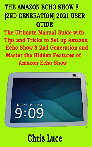 THE AMAZON ECHO SHOW 8 [2ND GENERATION] 2021 USER GUIDE: The...