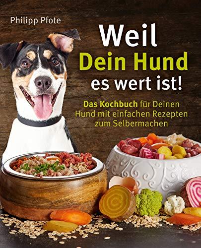 Weil Dein Hund es wert ist! Das Kochbuch für Deinen Hund mit...