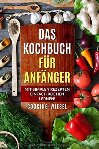 Das Kochbuch für Anfänger: Mit simplen Rezepten einfach kochen...