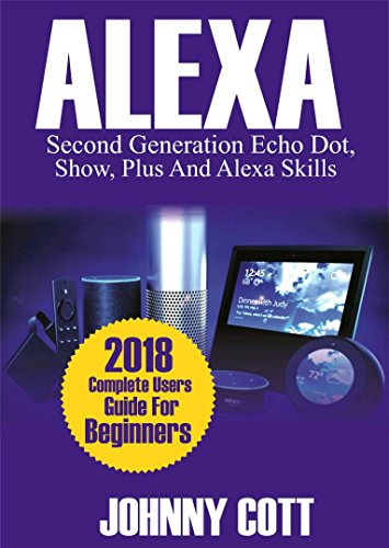 Amazon Alexa: 2018 Complete Users Guide For Beginners, Second...