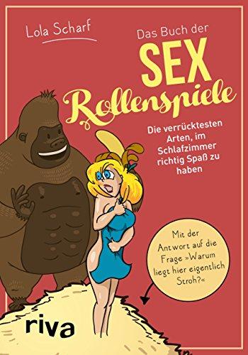 Das Buch der Sexrollenspiele: Die verrücktesten Arten, im...