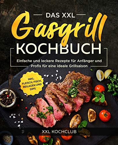 Das XXL Gasgrill Kochbuch : Einfache und leckere Rezepte für...