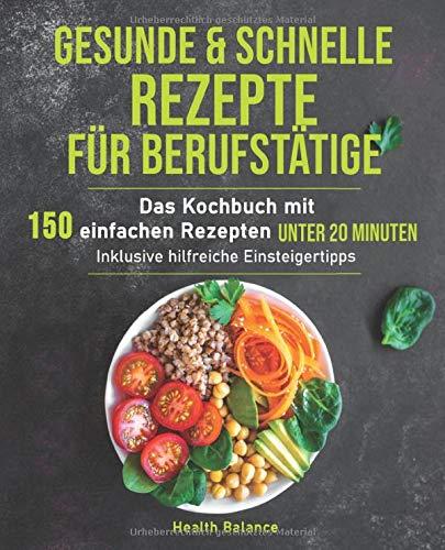 Gesunde und schnelle Rezepte für Berufstätige: Das Kochbuch mit...