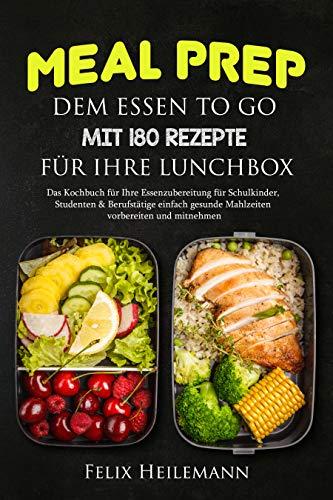 Meal Prep dem Essen to go mit 180 Rezepte für Ihre Lunchbox: Das...