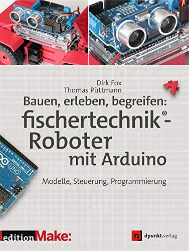 Bauen, erleben, begreifen: fischertechnik®-Roboter mit Arduino:...