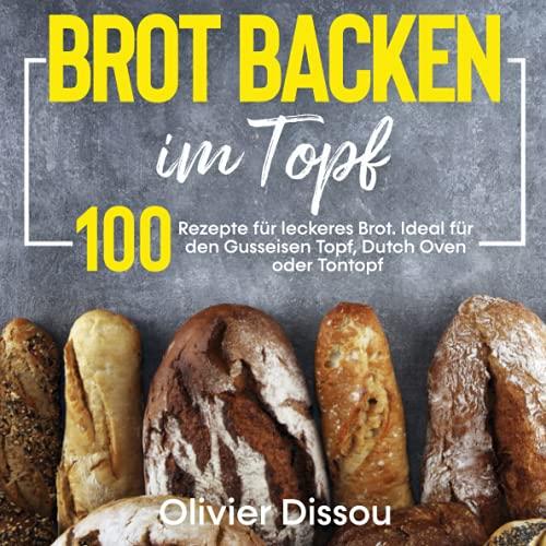 Brot backen im Topf: 100 Rezepte für leckeres Brot. Ideal für...