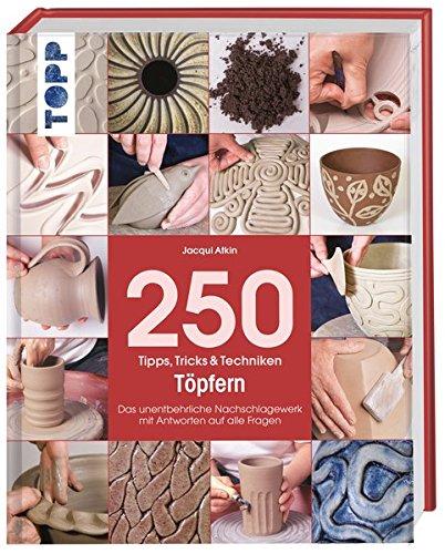 250 Tipps, Tricks und Techniken - Töpfern: Das unentbehrliche...