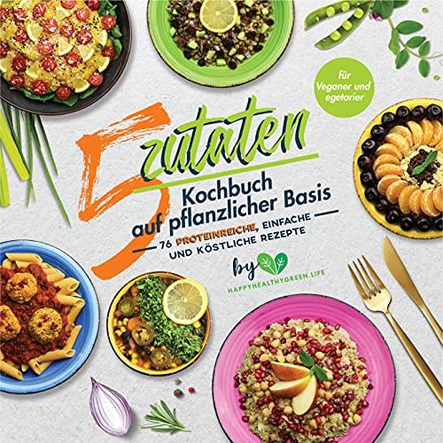 5-Zutaten-Kochbuch auf pflanzlicher Basis: 76 proteinreiche,...